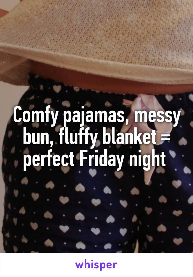 Comfy pajamas, messy bun, fluffy blanket = perfect Friday night