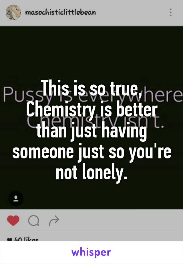 This is so true, Chemistry is better than just having someone just so you're not lonely.