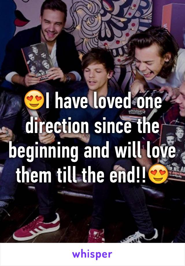 😍I have loved one direction since the beginning and will love them till the end!!😍