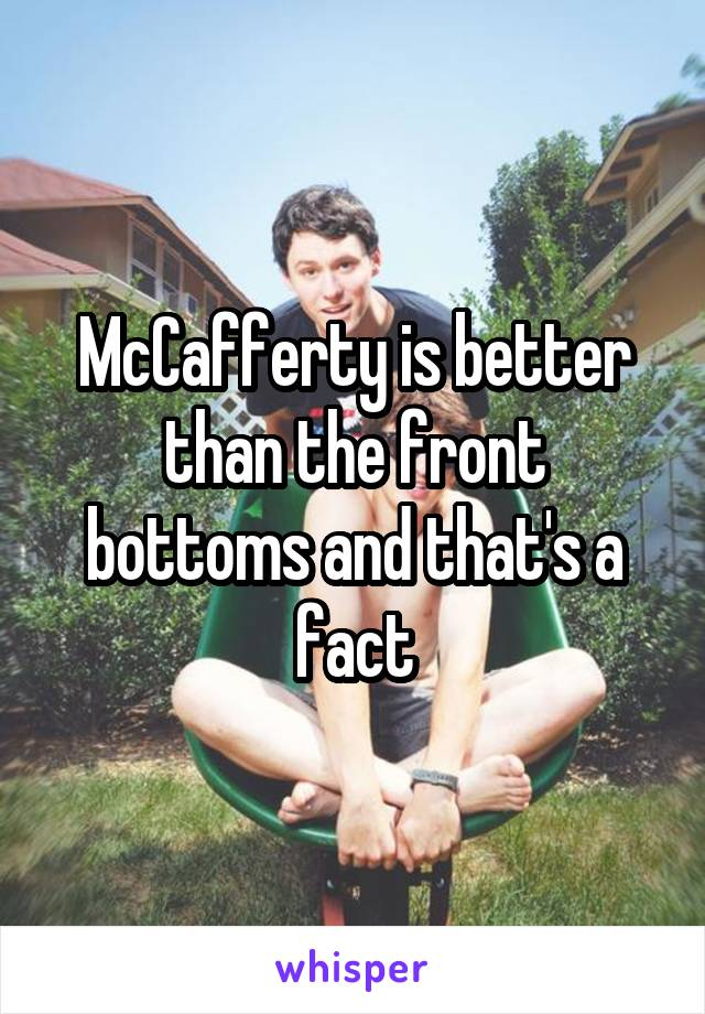 McCafferty is better than the front bottoms and that's a fact