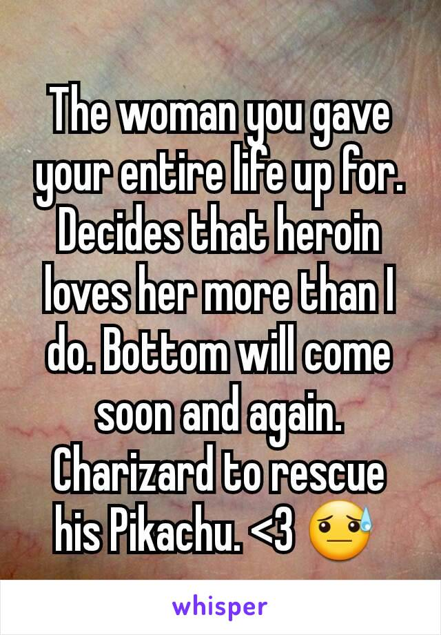 The woman you gave your entire life up for. Decides that heroin loves her more than I do. Bottom will come soon and again. Charizard to rescue his Pikachu. <3 😓