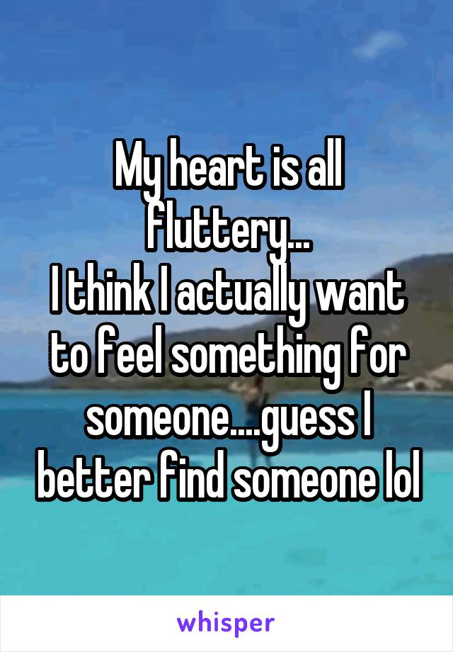 My heart is all fluttery... I think I actually want to feel something for someone....guess I better find someone lol