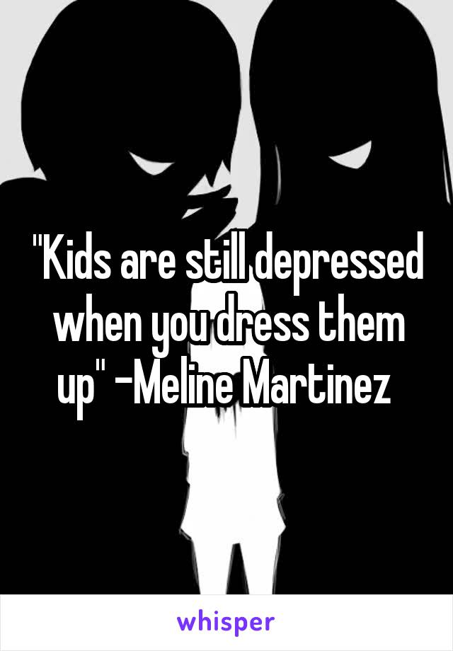 """Kids are still depressed when you dress them up"" -Meline Martinez"