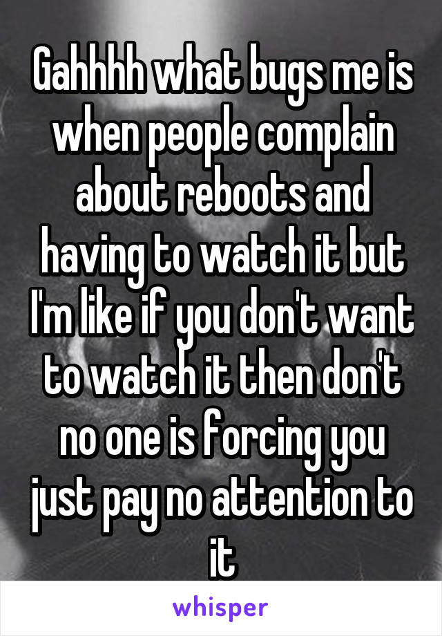 Gahhhh what bugs me is when people complain about reboots and having to watch it but I'm like if you don't want to watch it then don't no one is forcing you just pay no attention to it