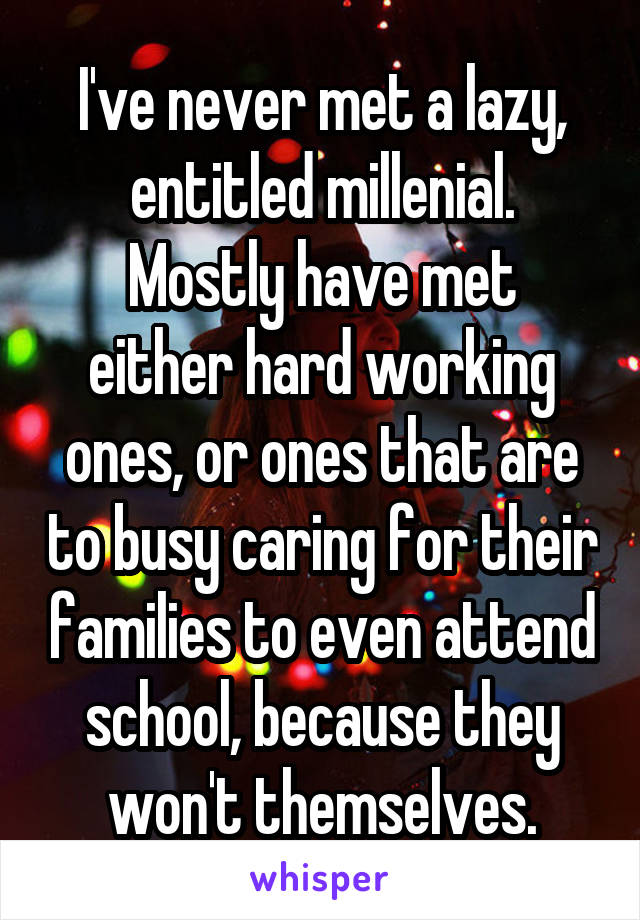 I've never met a lazy, entitled millenial. Mostly have met either hard working ones, or ones that are to busy caring for their families to even attend school, because they won't themselves.