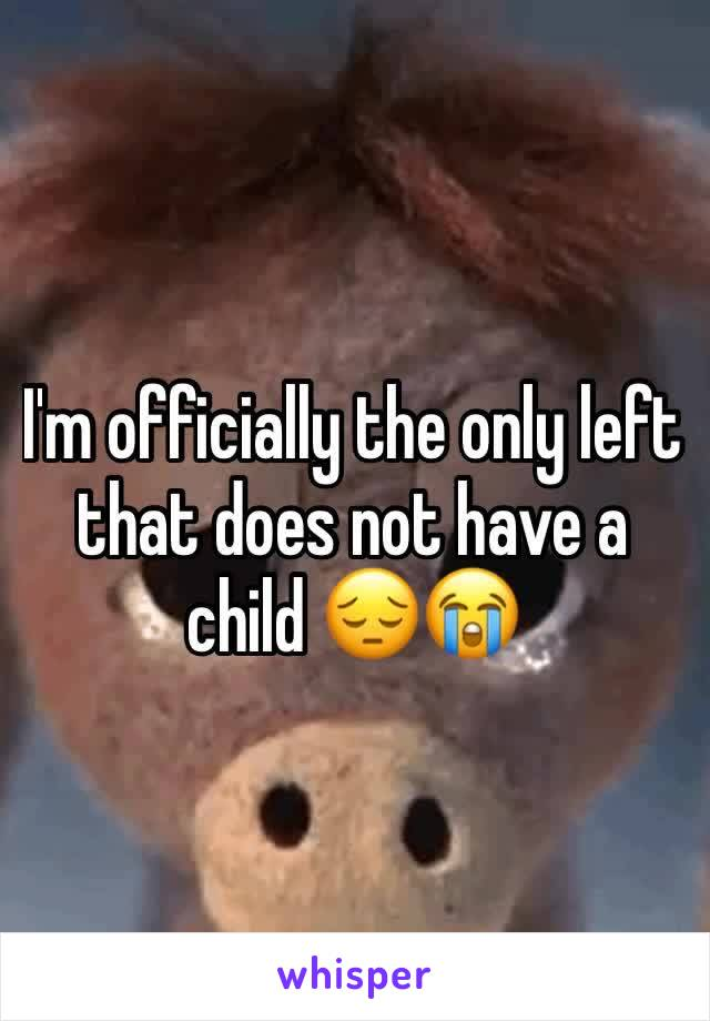 I'm officially the only left that does not have a child 😔😭