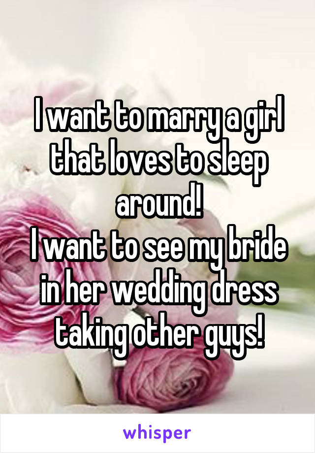 I want to marry a girl that loves to sleep around! I want to see my bride in her wedding dress taking other guys!