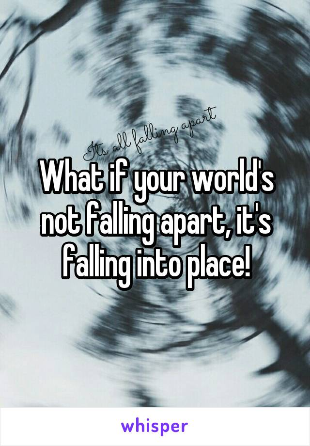What if your world's not falling apart, it's falling into place!