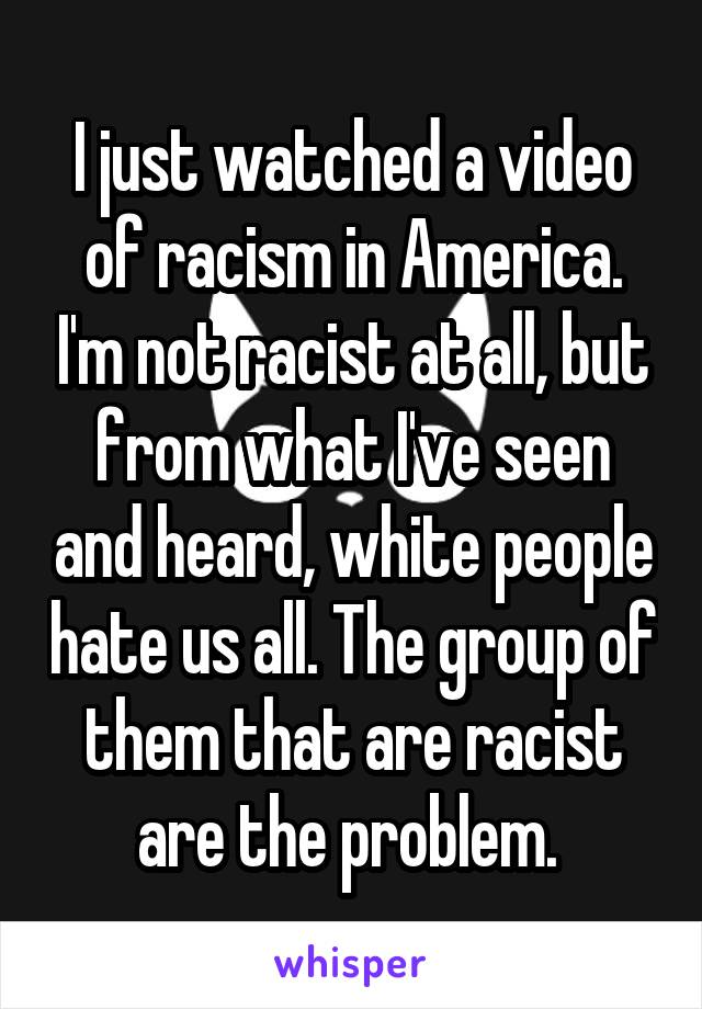 I just watched a video of racism in America. I'm not racist at all, but from what I've seen and heard, white people hate us all. The group of them that are racist are the problem.