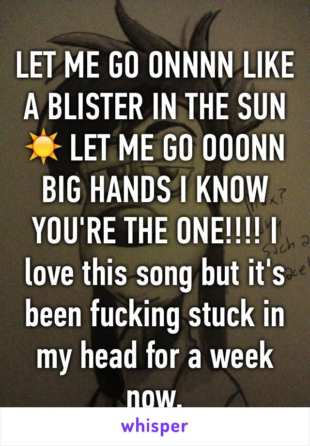 LET ME GO ONNNN LIKE A BLISTER IN THE SUN ☀️ LET ME GO OOONN BIG HANDS I KNOW YOU'RE THE ONE!!!! I love this song but it's been fucking stuck in my head for a week now.
