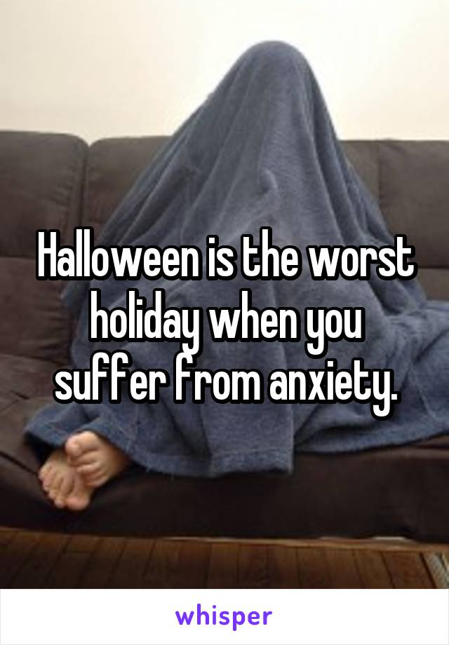 Halloween is the worst holiday when you suffer from anxiety.