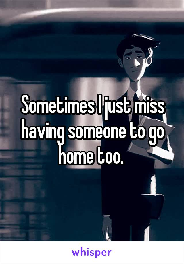 Sometimes I just miss having someone to go home too.