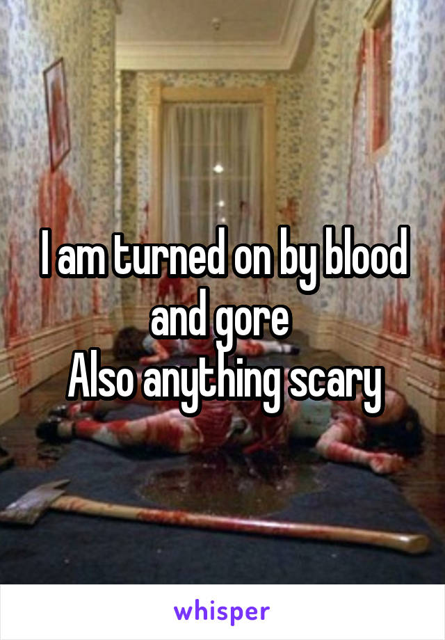 I am turned on by blood and gore  Also anything scary