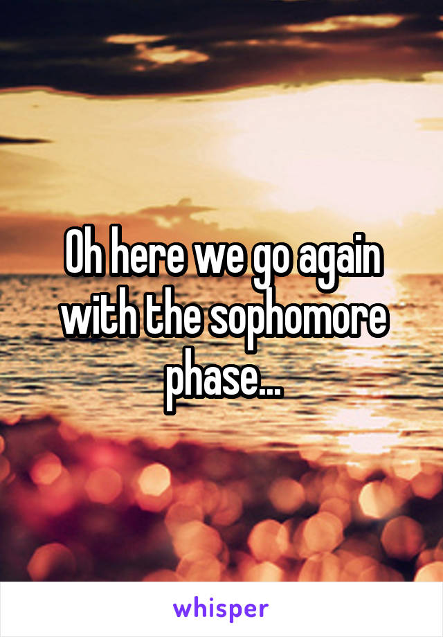 Oh here we go again with the sophomore phase...