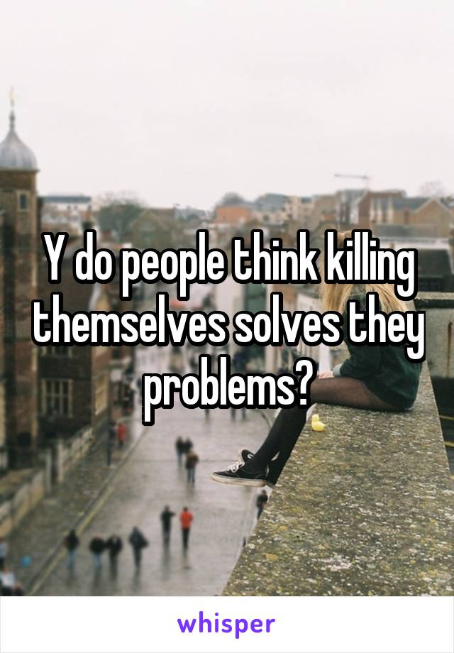 Y do people think killing themselves solves they problems?
