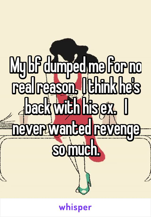 My bf dumped me for no real reason.  I think he's back with his ex.   I never wanted revenge so much.