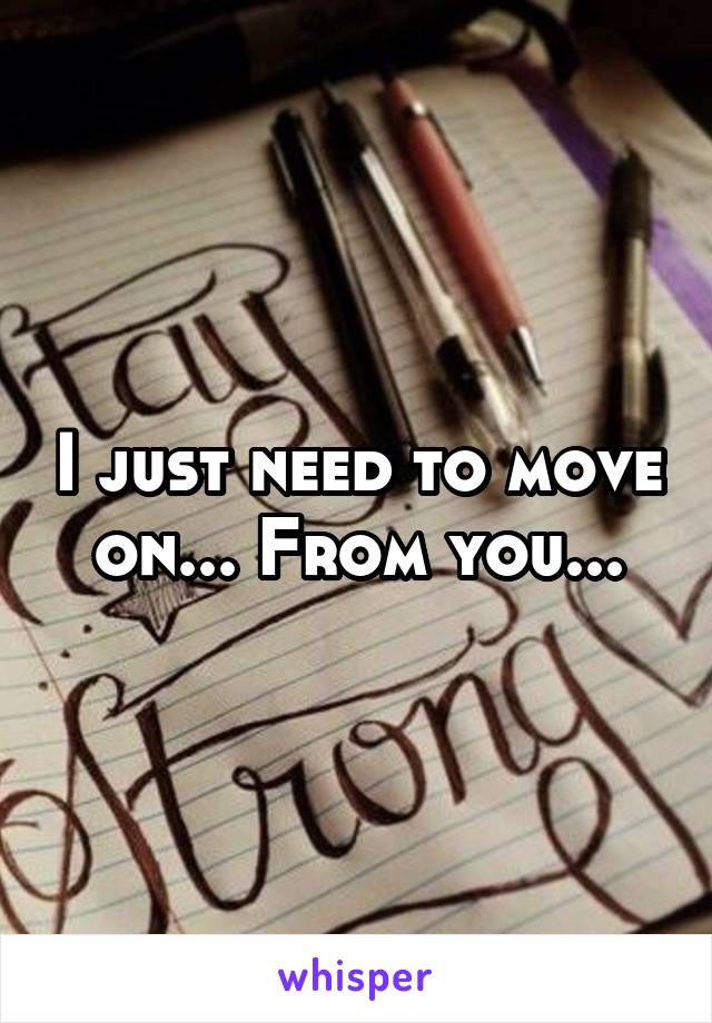 I just need to move on... From you...