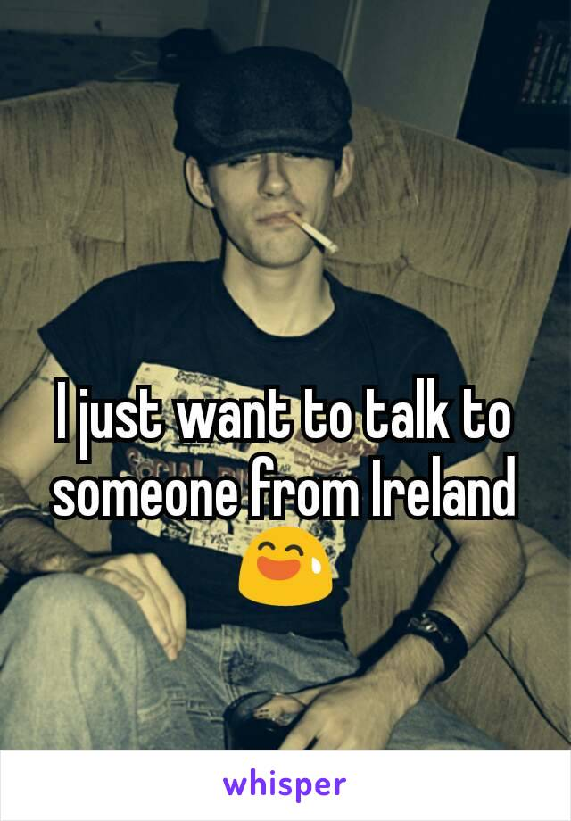 I just want to talk to someone from Ireland 😅