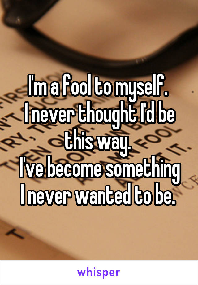 I'm a fool to myself.  I never thought I'd be this way.  I've become something I never wanted to be.