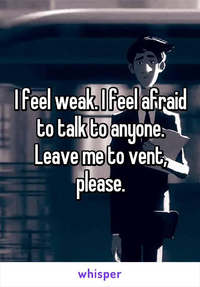 I feel weak. I feel afraid to talk to anyone. Leave me to vent, please.