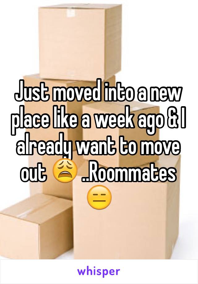 Just moved into a new place like a week ago & I already want to move out 😩 ..Roommates 😑