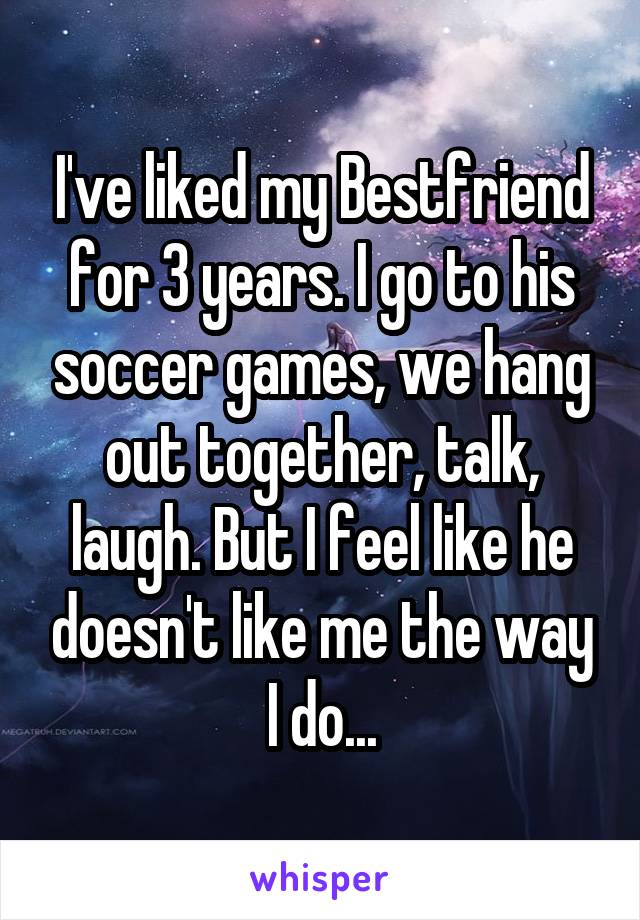 I've liked my Bestfriend for 3 years. I go to his soccer games, we hang out together, talk, laugh. But I feel like he doesn't like me the way I do...