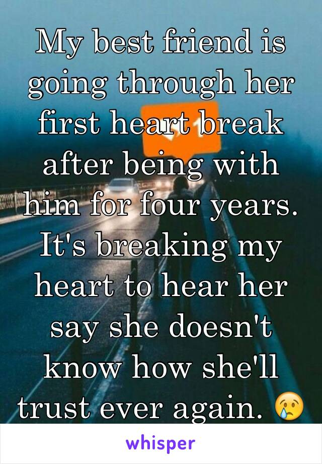 My best friend is going through her first heart break after being with him for four years. It's breaking my heart to hear her say she doesn't know how she'll trust ever again. 😢 If only she knew...