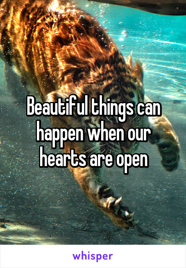 Beautiful things can happen when our hearts are open