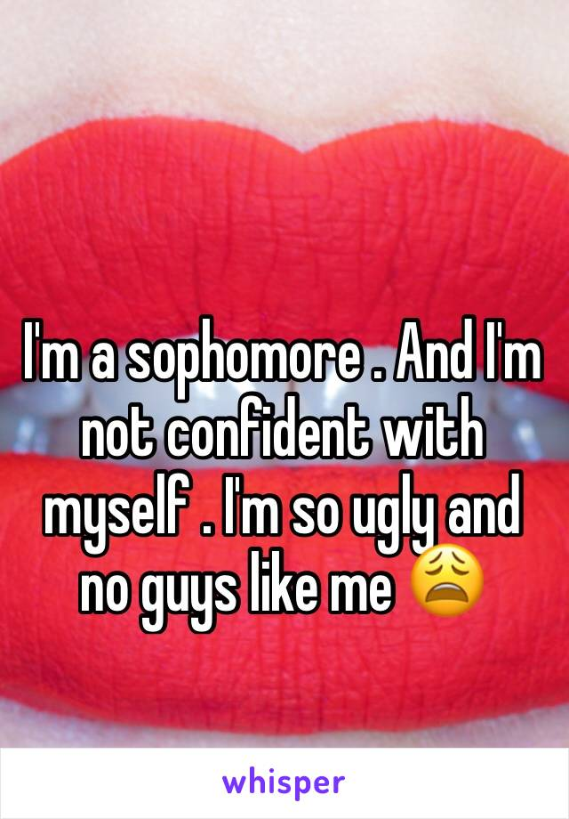 I'm a sophomore . And I'm not confident with myself . I'm so ugly and no guys like me 😩