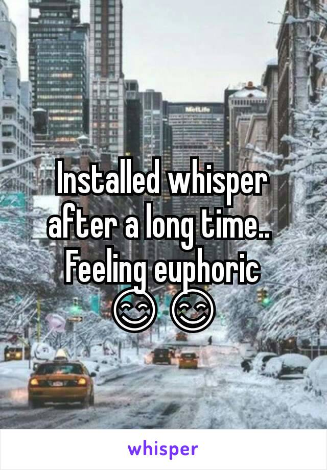 Installed whisper after a long time..  Feeling euphoric 😊😊