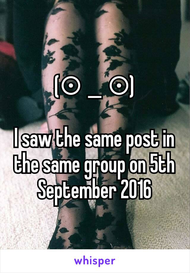 (⊙_⊙)  I saw the same post in the same group on 5th September 2016