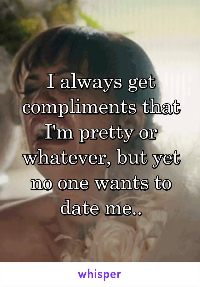 I always get compliments that I'm pretty or whatever, but yet no one wants to date me..