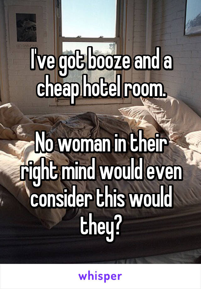 I've got booze and a cheap hotel room.  No woman in their right mind would even consider this would they?