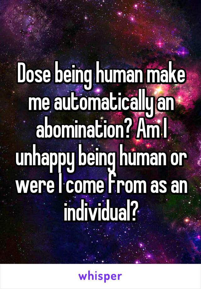 Dose being human make me automatically an abomination? Am I unhappy being human or were I come from as an individual?