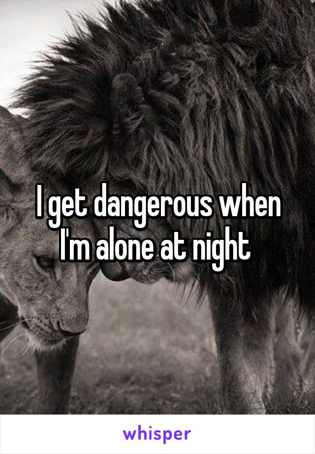 I get dangerous when I'm alone at night