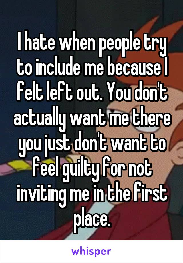 I hate when people try to include me because I felt left out. You don't actually want me there you just don't want to feel guilty for not inviting me in the first place.