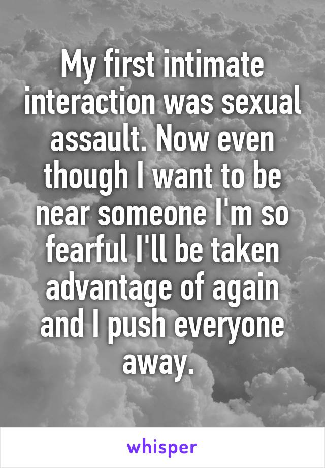 My first intimate interaction was sexual assault. Now even though I want to be near someone I'm so fearful I'll be taken advantage of again and I push everyone away.