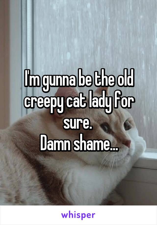 I'm gunna be the old creepy cat lady for sure.  Damn shame...