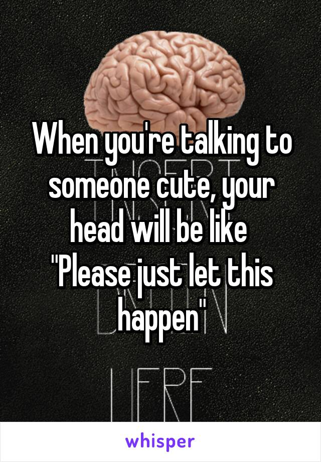 """When you're talking to someone cute, your head will be like  """"Please just let this happen"""""""