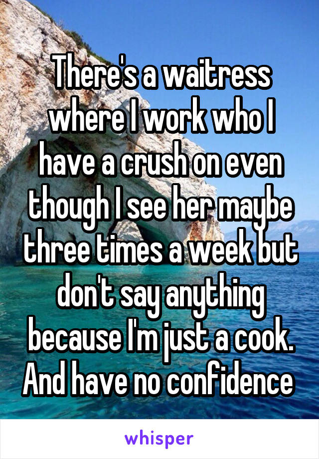 There's a waitress where I work who I have a crush on even though I see her maybe three times a week but don't say anything because I'm just a cook. And have no confidence