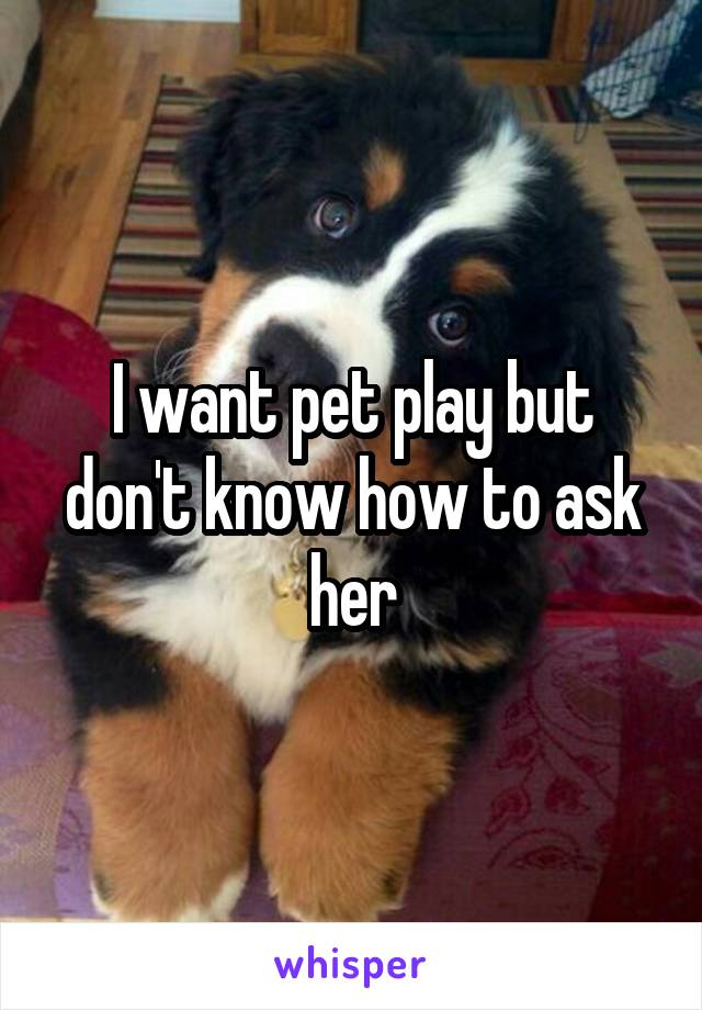 I want pet play but don't know how to ask her