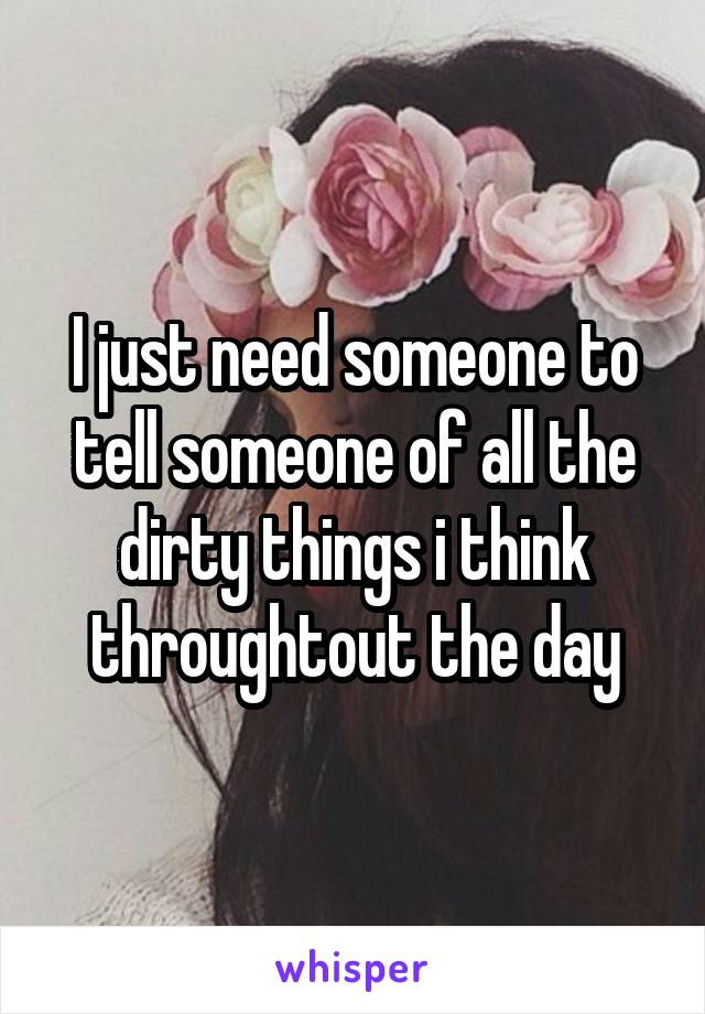 I just need someone to tell someone of all the dirty things i think throughtout the day