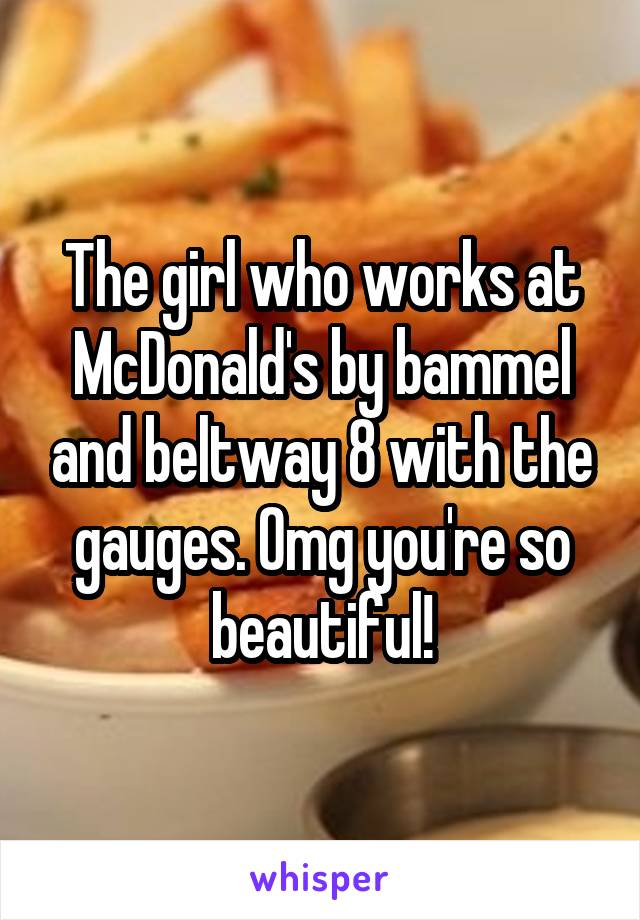 The girl who works at McDonald's by bammel and beltway 8 with the gauges. Omg you're so beautiful!