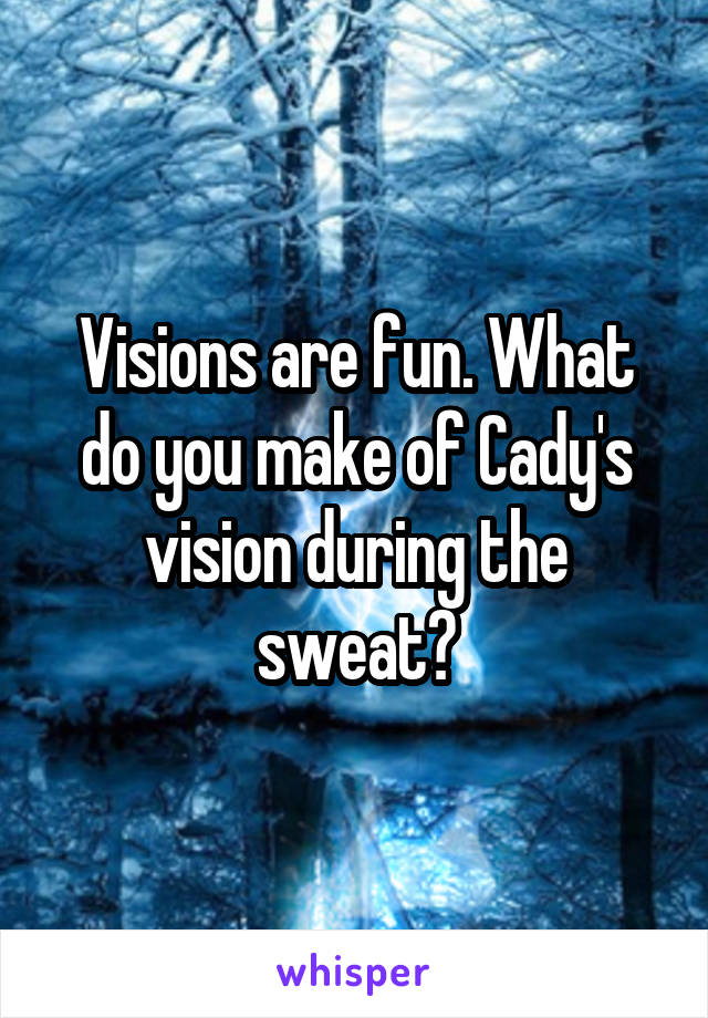 Visions are fun. What do you make of Cady's vision during the sweat?