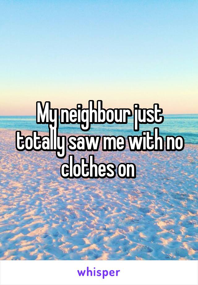 My neighbour just totally saw me with no clothes on