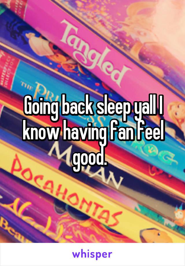 Going back sleep yall I know having fan feel good.