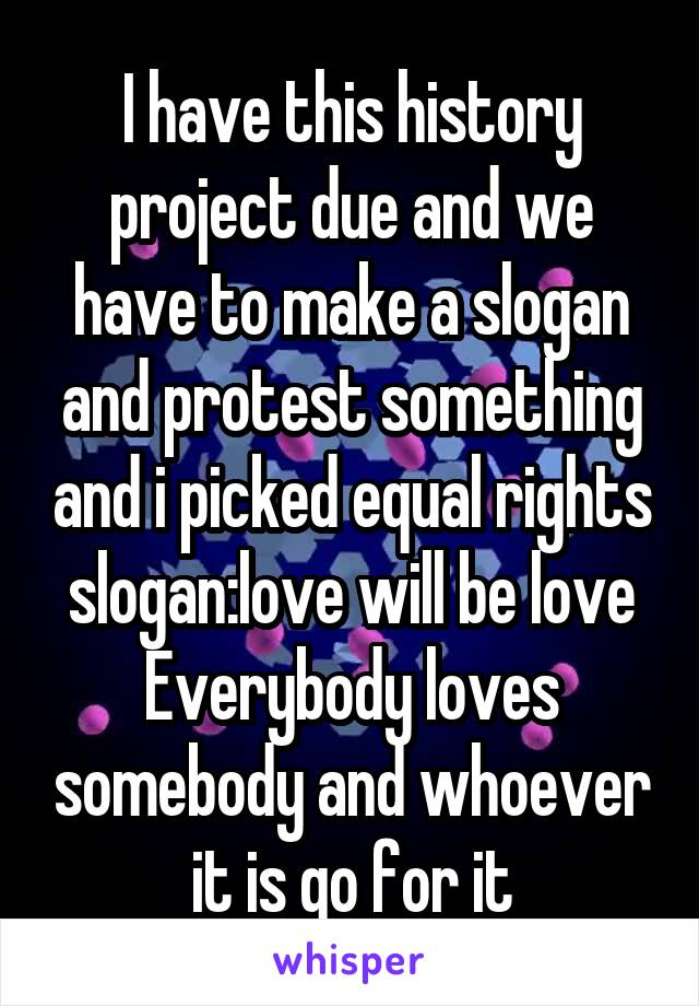 I have this history project due and we have to make a slogan and protest something and i picked equal rights slogan:love will be love Everybody loves somebody and whoever it is go for it