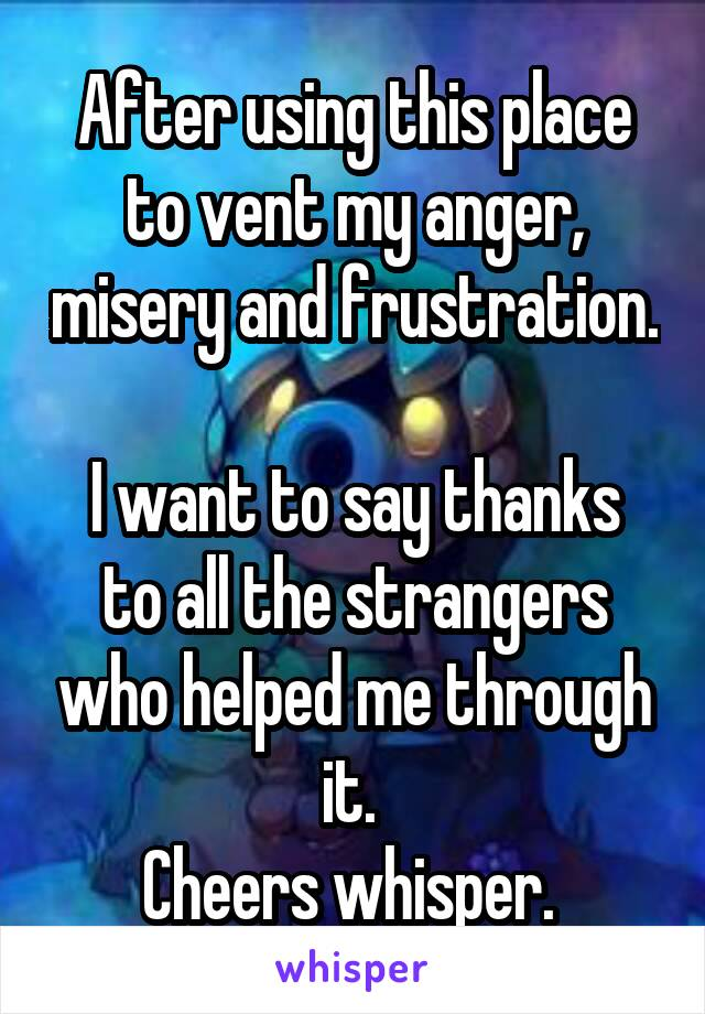 After using this place to vent my anger, misery and frustration.  I want to say thanks to all the strangers who helped me through it.  Cheers whisper.