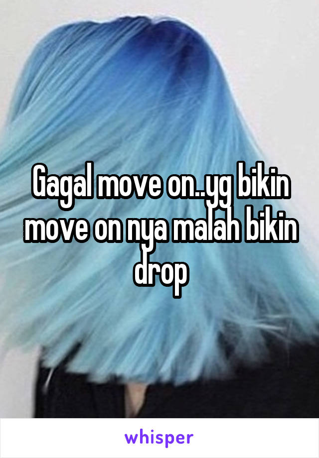 Gagal move on..yg bikin move on nya malah bikin drop