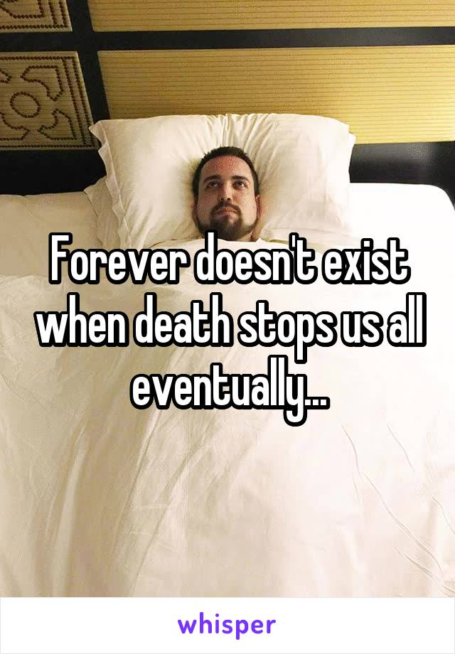 Forever doesn't exist when death stops us all eventually...